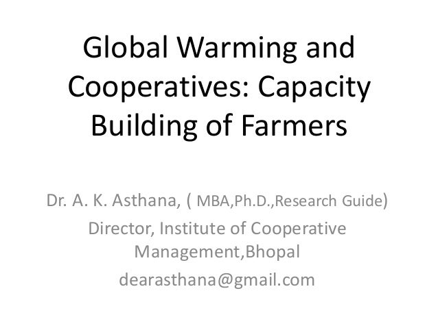 Global Warming and Cooperatives: Capacity Building of Farmers Dr. A. K. Asthana, ( MBA,Ph.D.,Research Guide) Director, Ins...