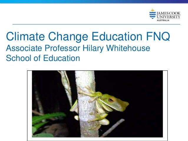 Climate Change Education FNQ Associate Professor Hilary Whitehouse School of Education