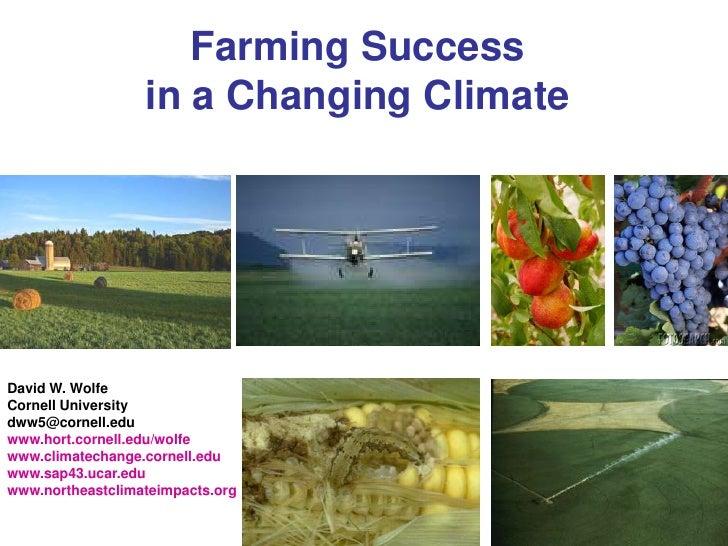 Farming Success                  in a Changing ClimateDavid W. WolfeCornell Universitydww5@cornell.eduwww.hort.cornell.edu...