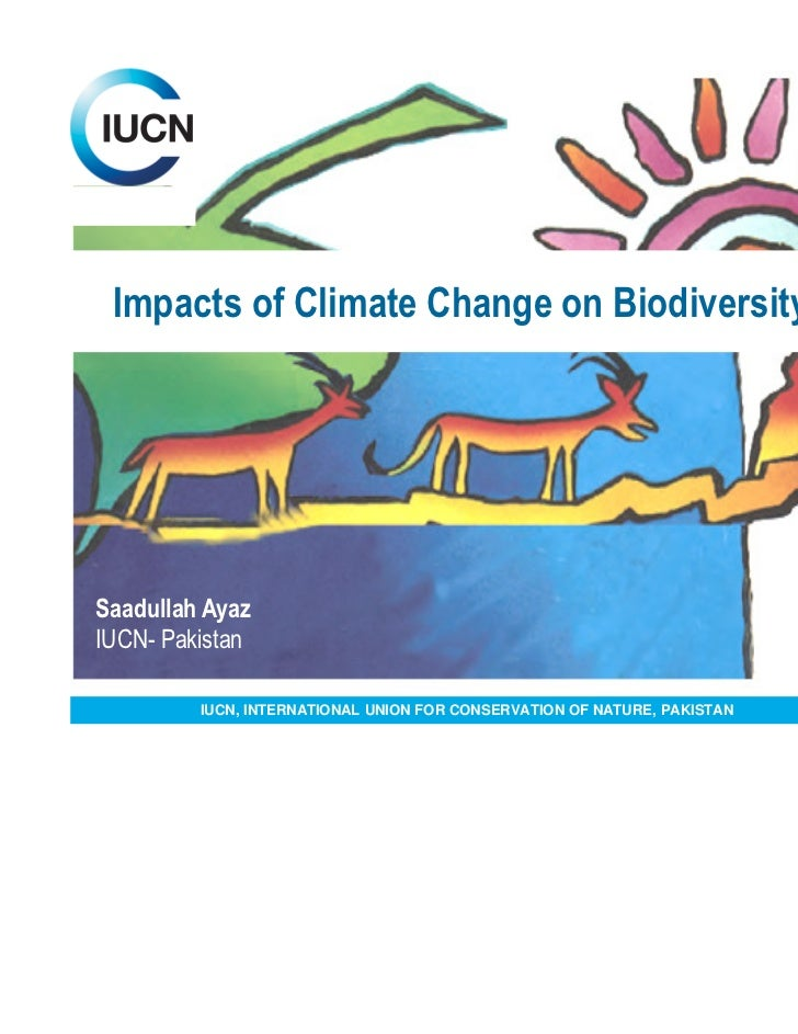 Impacts of Climate Change on BiodiversitySaadullah AyazIUCN- Pakistan         IUCN, INTERNATIONAL UNION FOR CONSERVATION O...