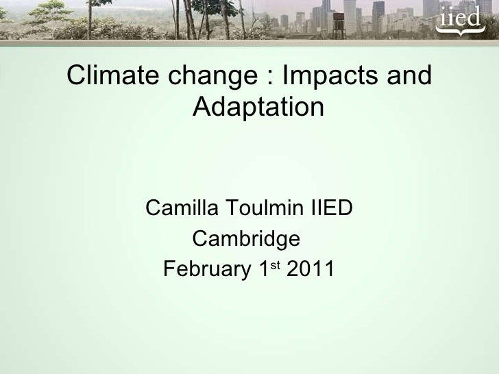 <ul><li>Climate change : Impacts and Adaptation </li></ul><ul><li>Camilla Toulmin IIED </li></ul><ul><li>Cambridge  </li><...