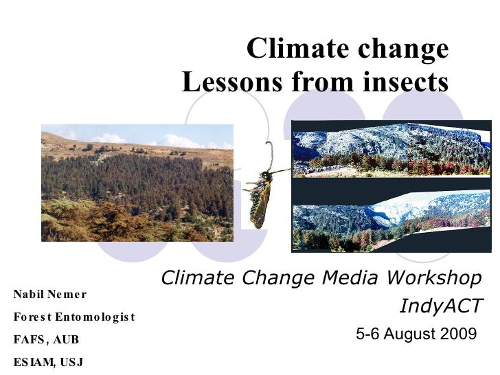 Climate change Lessons from insects Climate Change Media Workshop IndyACT 5-6 August 2009   Nabil Nemer Forest Entomologis...
