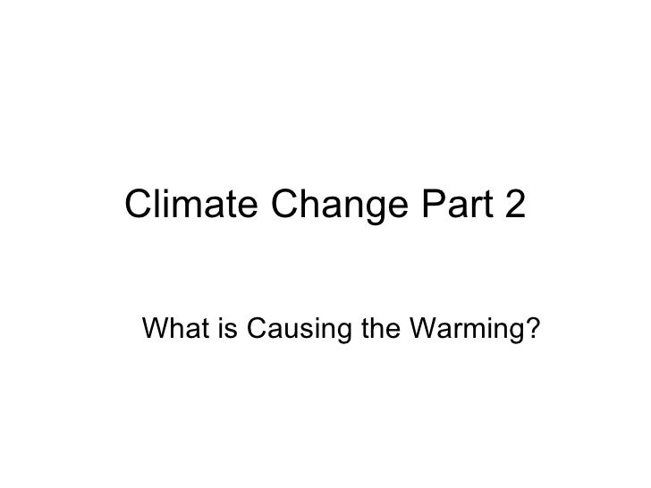 Climate Change Part 2 What is Causing the Warming?