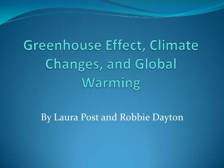 Greenhouse Effect, Climate Changes, and Global Warming<br />By Laura Post and Robbie Dayton<br />