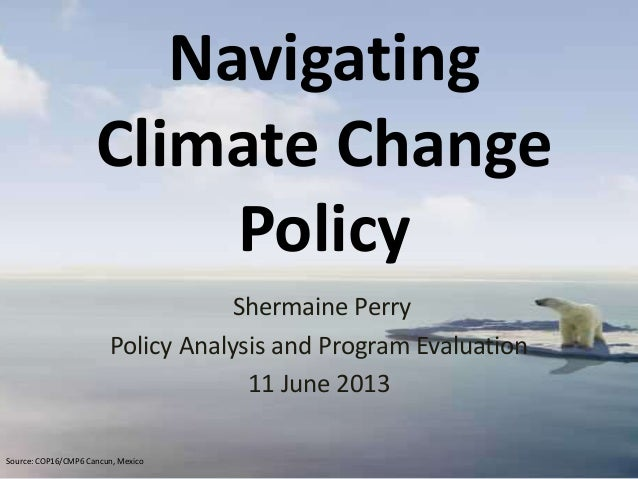 Navigating Climate Change Policy Shermaine Perry Policy Analysis and Program Evaluation 11 June 2013 Source: COP16/CMP6 Ca...