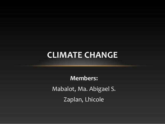 CLIMATE CHANGE Members: Mabalot, Ma. Abigael S. Zaplan, Lhicole