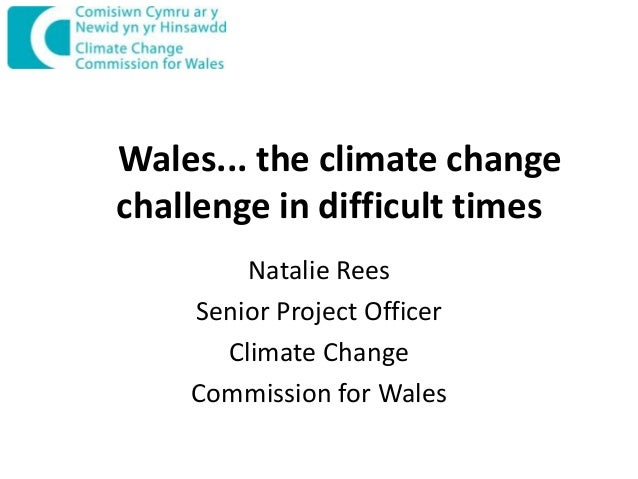 Wales... the climate change challenge in difficult times Natalie Rees Senior Project Officer Climate Change Commission for...