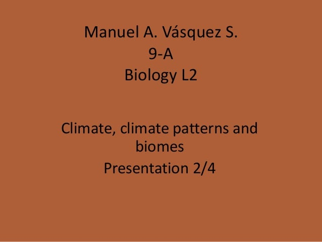 Manuel A. Vásquez S. 9-A Biology L2 Climate, climate patterns and biomes Presentation 2/4