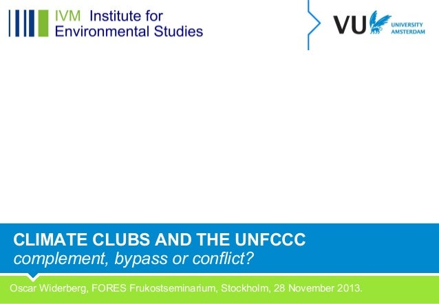 CLIMATE CLUBS AND THE UNFCCC complement, bypass or conflict? Oscar Widerberg, FORES Frukostseminarium, Stockholm, 28 Novem...