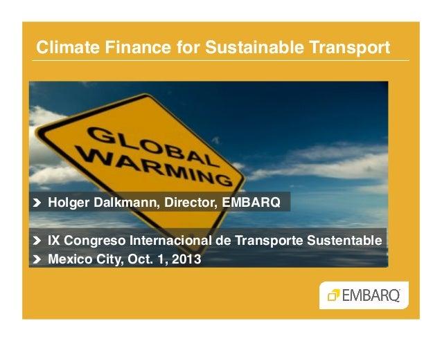 Climate Finance for Sustainable Transport! !  Holger Dalkmann, Director, EMBARQ! !  IX Congreso Internacional de Transpo...