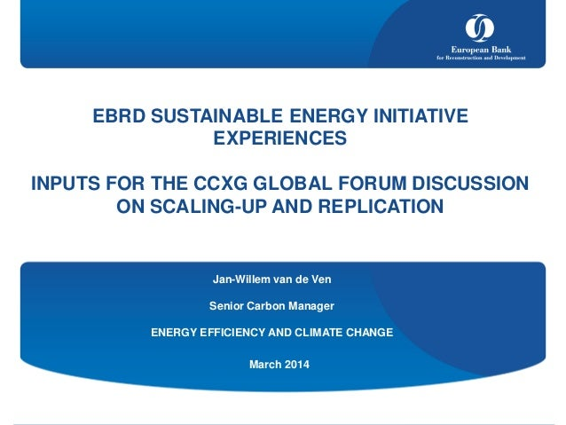 EBRD SUSTAINABLE ENERGY INITIATIVE EXPERIENCES INPUTS FOR THE CCXG GLOBAL FORUM DISCUSSION ON SCALING-UP AND REPLICATION M...