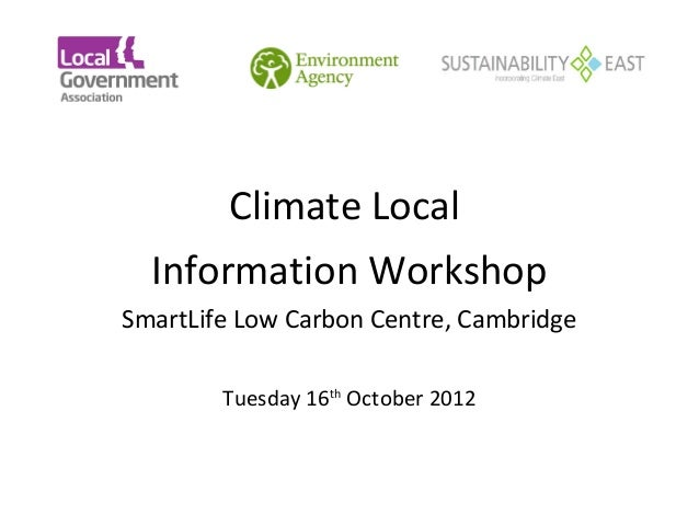 Climate Local      Information Workshop    SmartLife Low Carbon Centre, Cambridge            Tuesday 16th Octo...