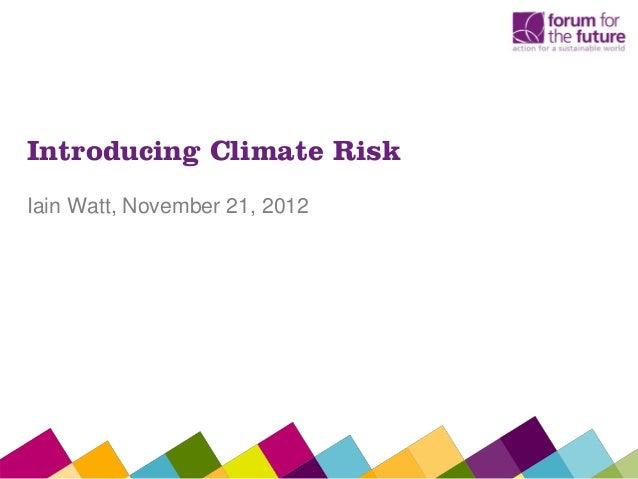 Introducing Climate RiskIain Watt, November 21, 2012