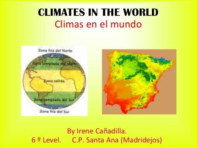 CLIMATES IN THE WORLD    Climas en el mundo           By Irene Cañadilla.6 º Level. C.P. Santa Ana (Madridejos)