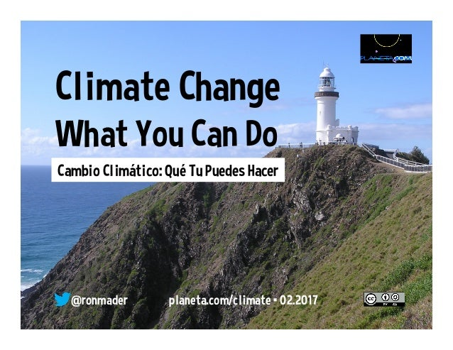 Climate Change What You Can Do @ r o n made r • pl ane ta. wi k i space s. co m/ cl i mate • 0 1. 2 0 16 Cambio Climático:...