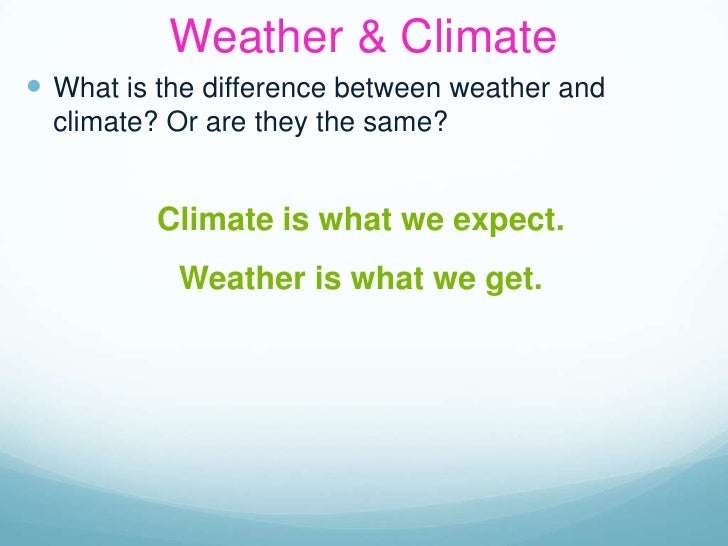 Weather & Climate<br />What is the difference between weather and climate? Or are they the same?<br />Climate is what we e...