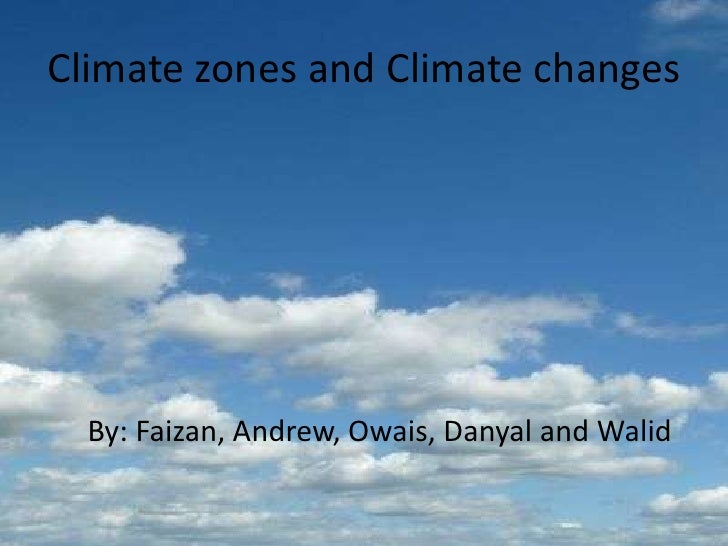 Climate zones and Climate changes      By: Faizan, Andrew, Owais, Danyal and Walid