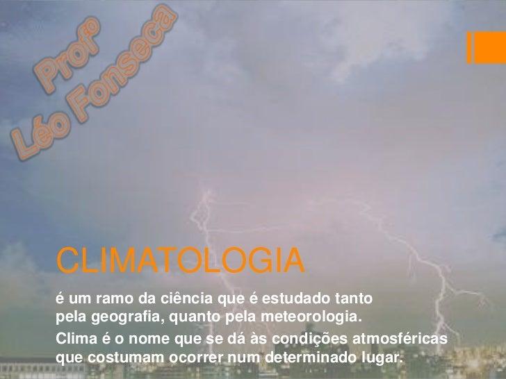 CLIMATOLOGIAé um ramo da ciência que é estudado tantopela geografia, quanto pela meteorologia.Clima é o nome que se dá às ...