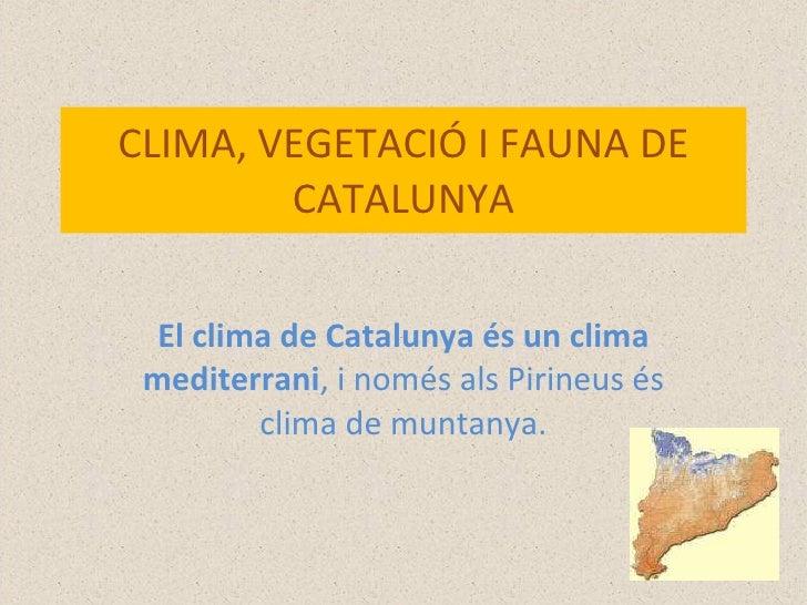 CLIMA, VEGETACIÓ I FAUNA DE CATALUNYA El clima de Catalunya és un clima mediterrani , i només als Pirineus és clima de mun...