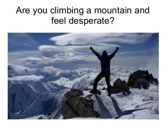Are you climbing a mountain and feel desperate?