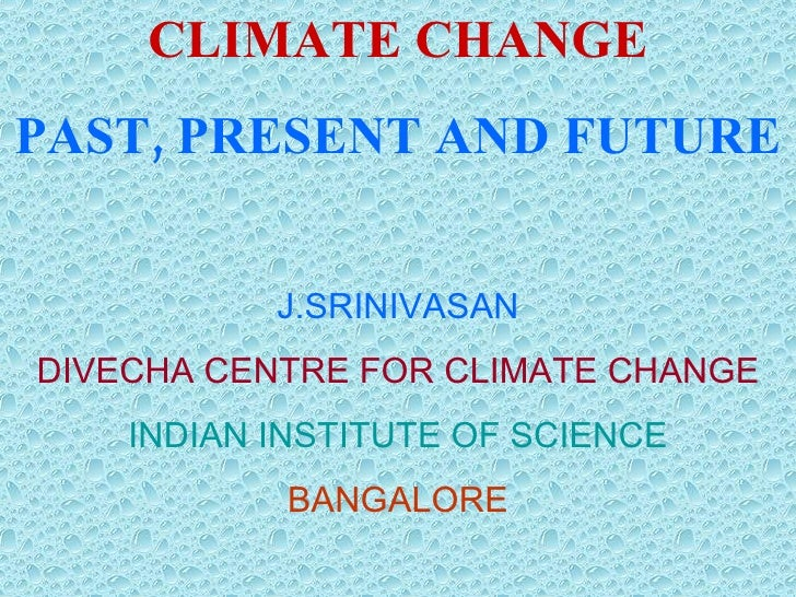 CLIMATE CHANGE PAST, PRESENT  AND FUTURE J.SRINIVASAN DIVECHA CENTRE FOR CLIMATE CHANGE INDIAN INSTITUTE OF SCIENCE BANGAL...
