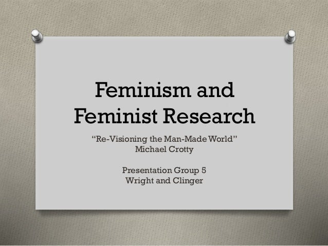 """Feminism and Feminist Research """"Re-Visioning the Man-Made World"""" Michael Crotty Presentation Group 5 Wright and Clinger"""