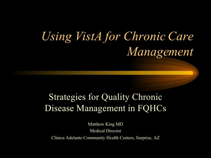Using VistA for Chronic Care Management Strategies for Quality Chronic Disease Management in FQHCs Matthew King MD Medical...