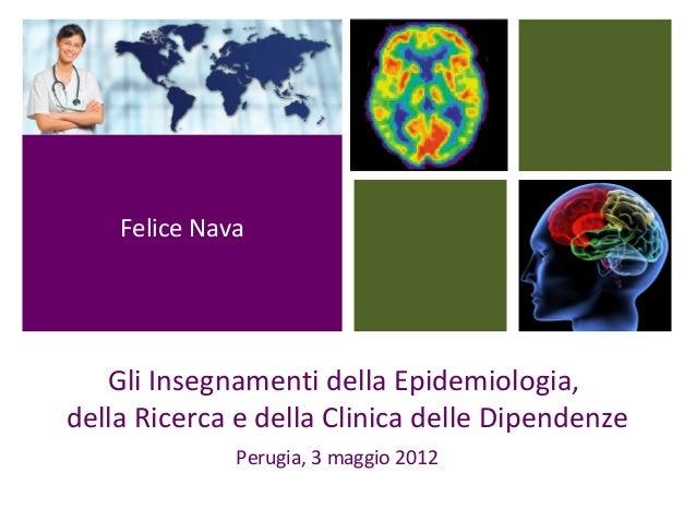 Gli Insegnamenti della Epidemiologia, della Ricerca e della Clinica delle Dipendenze Perugia, 3 maggio 2012 Felice Nava