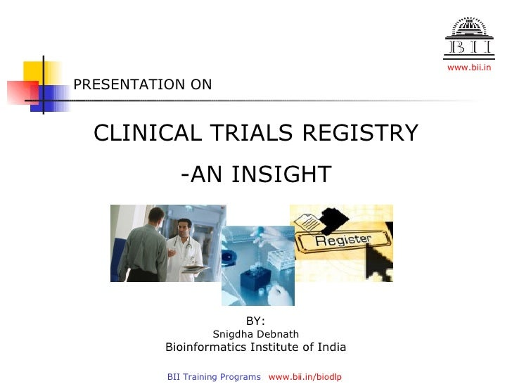 PRESENTATION ON CLINICAL TRIALS REGISTRY -AN INSIGHT BY: Snigdha Debnath Bioinformatics Institute of India