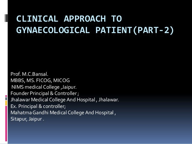 CLINICAL APPROACH TO GYNAECOLOGICAL PATIENT(PART-2) Prof. M.C.Bansal. MBBS, MS. FICOG, MICOG NIMS medical College ,Jaipur....
