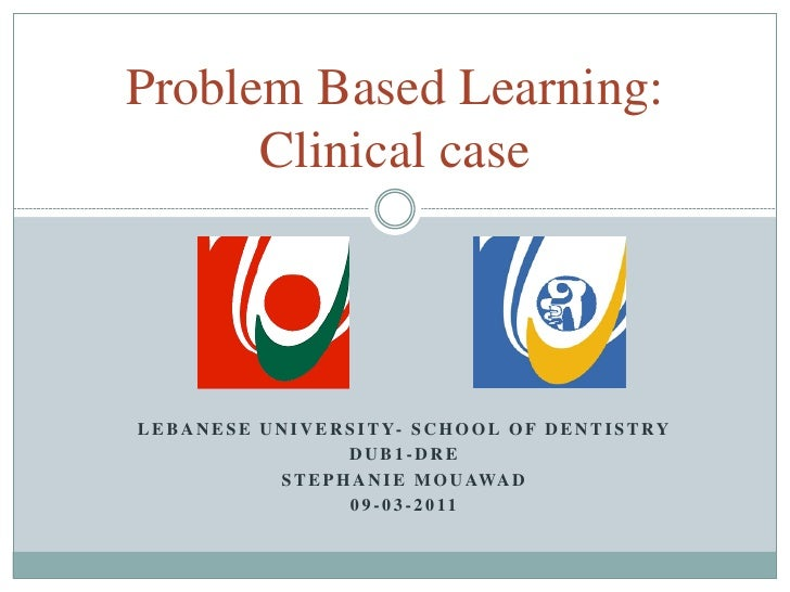 Problem Based Learning:      Clinical caseL E B A N E S E U N I V E R S I T Y- S C H O O L O F D E N T I S T R Y          ...