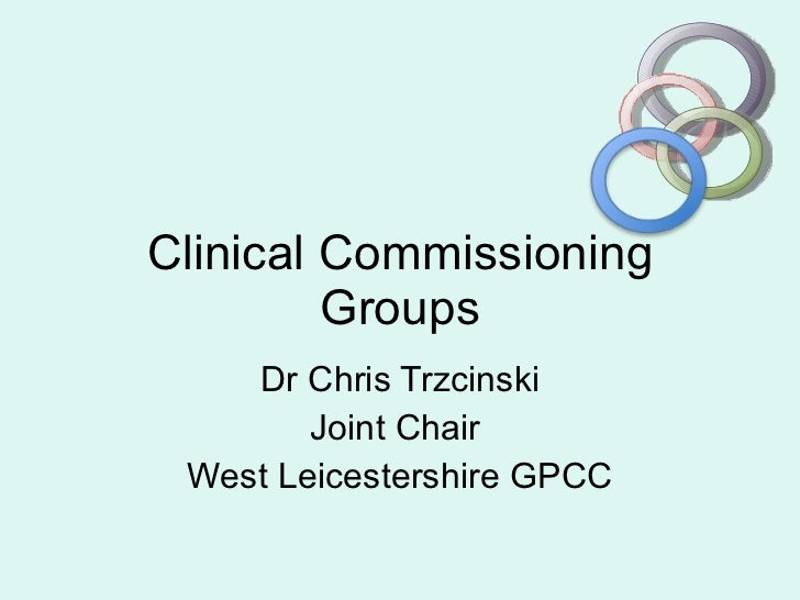 Clinical Commissioning Groups Dr Chris Trzcinski Joint Chair  West Leicestershire GPCC