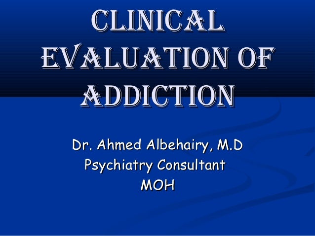 CliniCalEvaluation of  addiCtion Dr. Ahmed Albehairy, M.D  Psychiatry Consultant          MOH