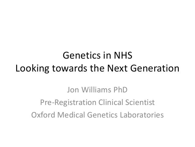 Genetics in NHS Looking towards the Next Generation Jon Williams PhD Pre-Registration Clinical Scientist Oxford Medical Ge...
