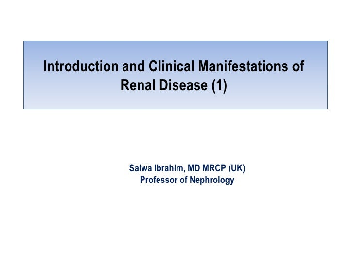 Introduction and Clinical Manifestations of            Renal Disease (1)              Salwa Ibrahim, MD MRCP (UK)         ...