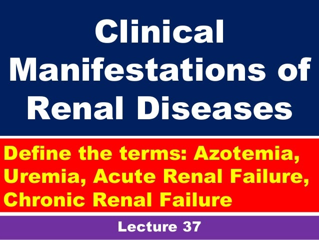 Clinical Manifestations of Renal Diseases Lecture 37 Define the terms: Azotemia, Uremia, Acute Renal Failure, Chronic Rena...