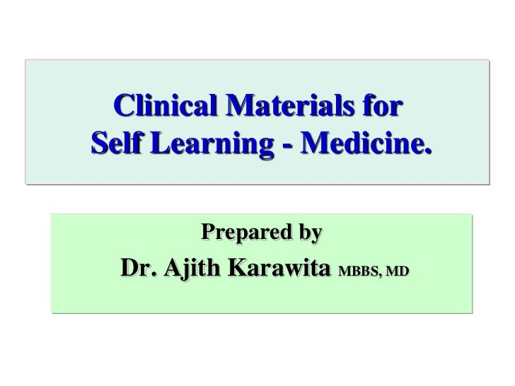 Clinical Materials forSelf Learning - Medicine.         Prepared by  Dr. Ajith Karawita MBBS, MD