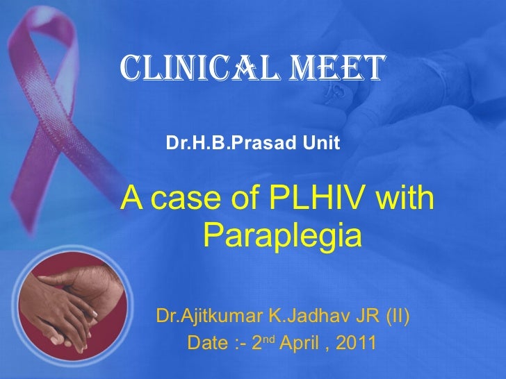 Clinical meet  Dr.H.B.Prasad Unit A case of PLHIV with  Paraplegia Dr.Ajitkumar K.Jadhav JR (II) Date :- 2 nd  April , 2011
