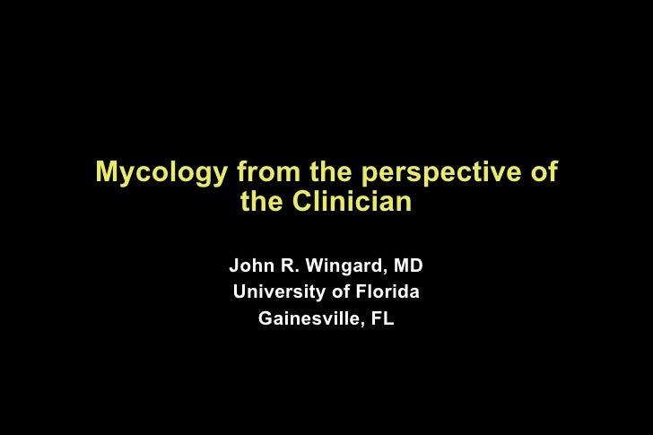 Mycology from the perspective of the Clinician <ul><li>John R. Wingard, MD </li></ul><ul><li>University of Florida </li></...