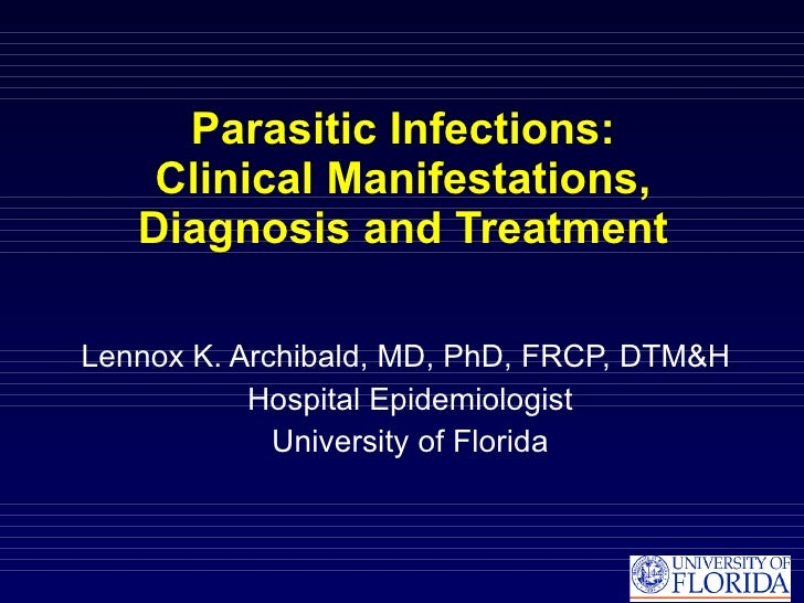 Parasitic Infections: Clinical Manifestations, Diagnosis and Treatment Lennox K. Archibald, MD, PhD, FRCP, DTM&H  Hospital...