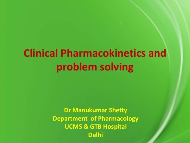 Clinical Pharmacokinetics and problem solving  Dr Manukumar Shetty Department of Pharmacology UCMS & GTB Hospital Delhi
