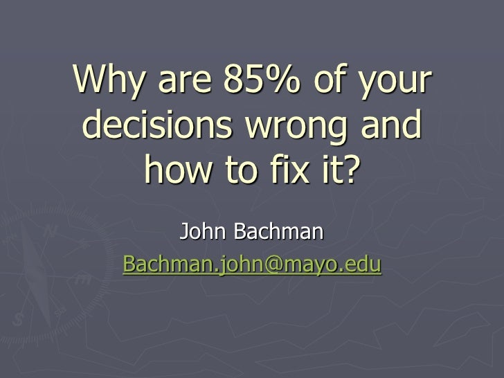 Why are 85% of yourdecisions wrong and   how to fix it?       John Bachman  Bachman.john@mayo.edu