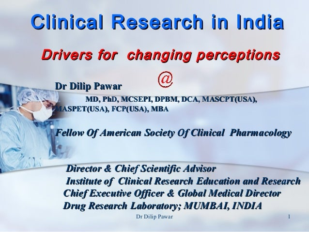 Clinical Research in India Drivers for changing perceptions  Dr Dilip Pawar        MD, PhD, MCSEPI, DPBM, DCA, MASCPT(USA)...
