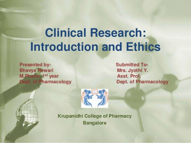 Clinical Research: Introduction and Ethics Presented by- Submitted To- Bhavya Rewari Mrs. Jyothi Y. M.Pharm, 1st year Asst...