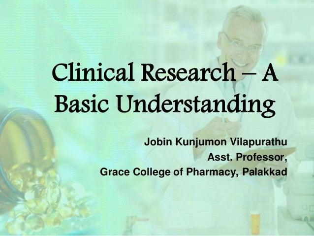 Clinical Research – A Basic Understanding Jobin Kunjumon Vilapurathu Asst. Professor, Grace College of Pharmacy, Palakkad