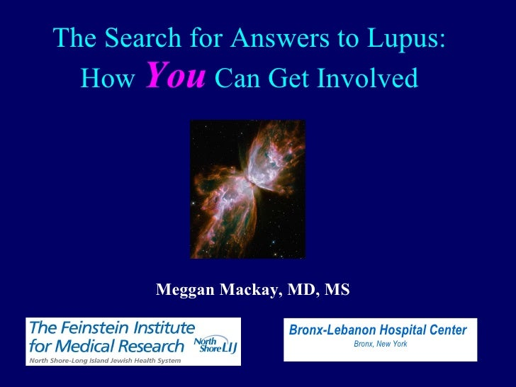 The Search for Answers to Lupus: How  You  Can Get Involved Meggan Mackay, MD, MS Bronx-Lebanon Hospital Center Bronx, New...