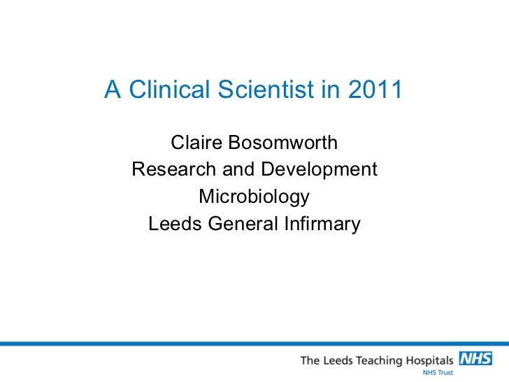 A Clinical Scientist in 2011 <ul><li>Claire Bosomworth </li></ul><ul><li>Research and Development </li></ul><ul><li>Microb...