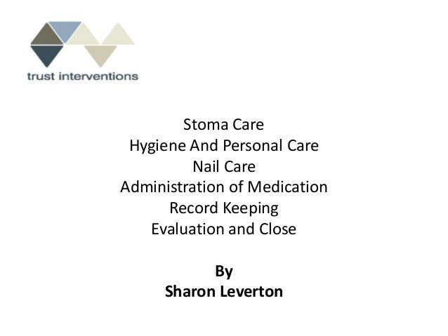 Stoma Care Hygiene And Personal Care         Nail CareAdministration of Medication      Record Keeping   Evaluation and Cl...