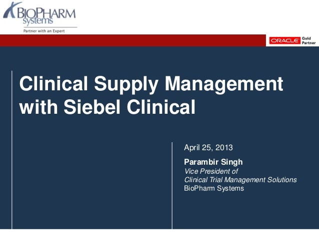 Clinical Supply Management with Siebel Clinical April 25, 2013 Parambir Singh Vice President of Clinical Trial Management ...