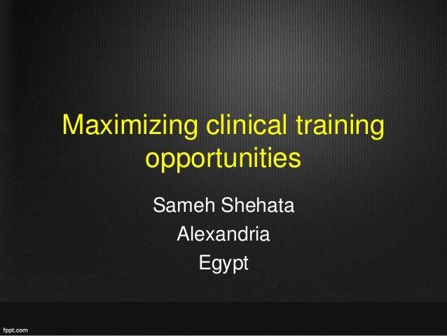 Maximizing clinical training opportunities Sameh Shehata Alexandria Egypt